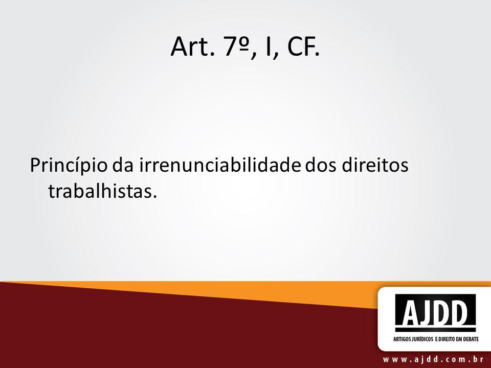 Art. 7º, I, CF. Princípio da irrenunciabilidade dos direitos trabalhistas.