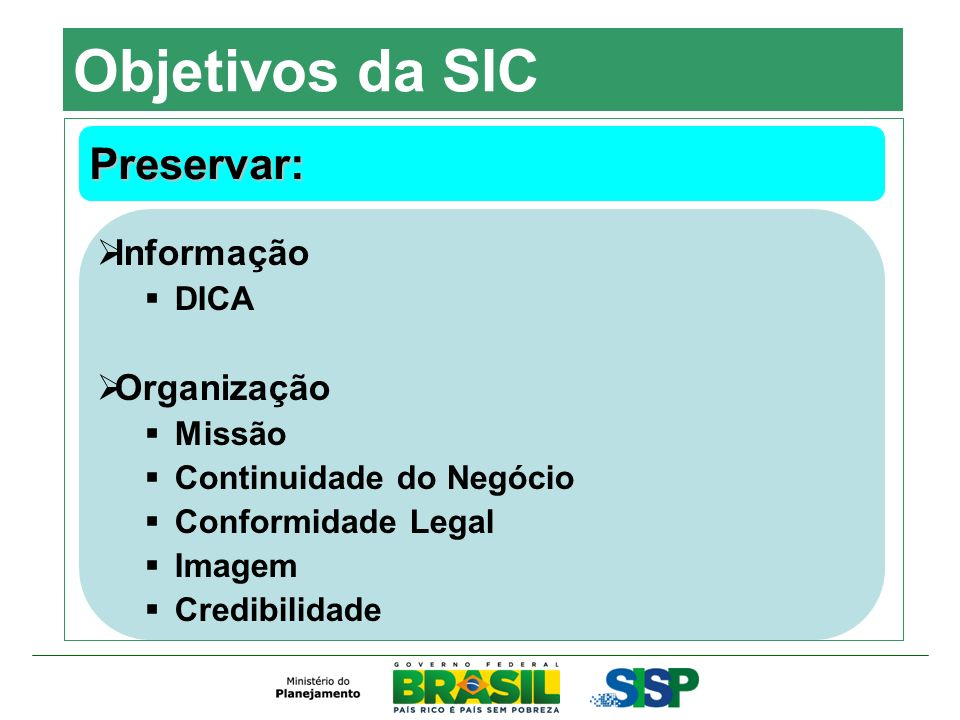 Objetivos da SIC Preservar: Informação DICA Organização Missão Continuidade do Negócio Conformidade Legal Imagem Credibilidade