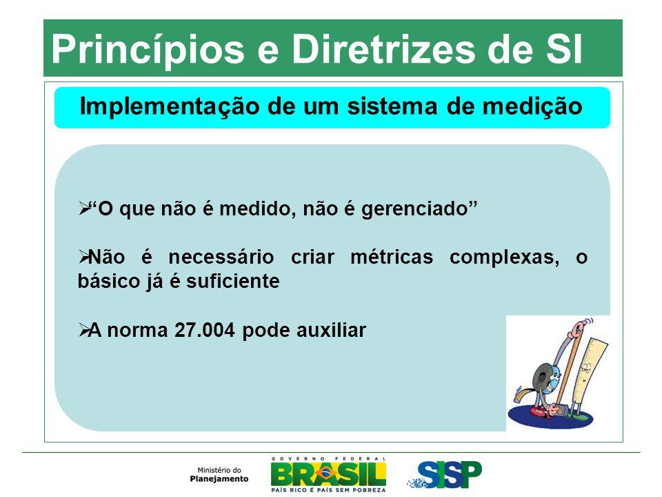 Princípios e Diretrizes de SI Implementação de um sistema de medição O que não é medido, não é gerenciado Não é necessário criar métricas complexas, o
