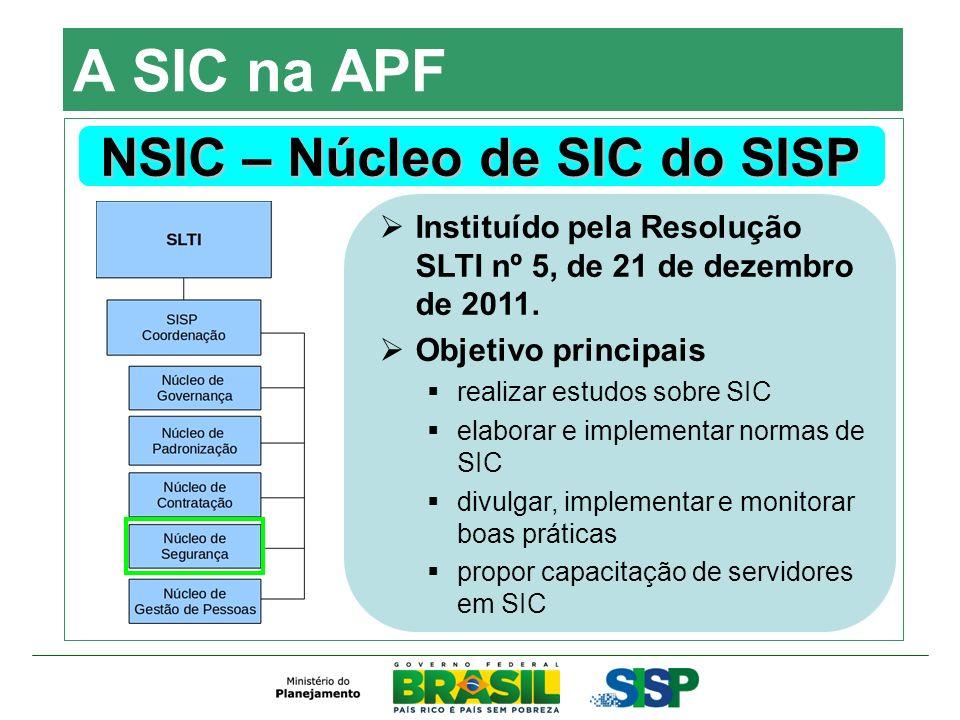 A SIC na APF NSIC – Núcleo de SIC do SISP Instituído pela Resolução SLTI nº 5, de 21 de dezembro de 2011. Objetivo principais realizar estudos sobre S