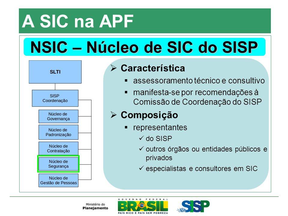 A SIC na APF NSIC – Núcleo de SIC do SISP Característica assessoramento técnico e consultivo manifesta-se por recomendações à Comissão de Coordenação