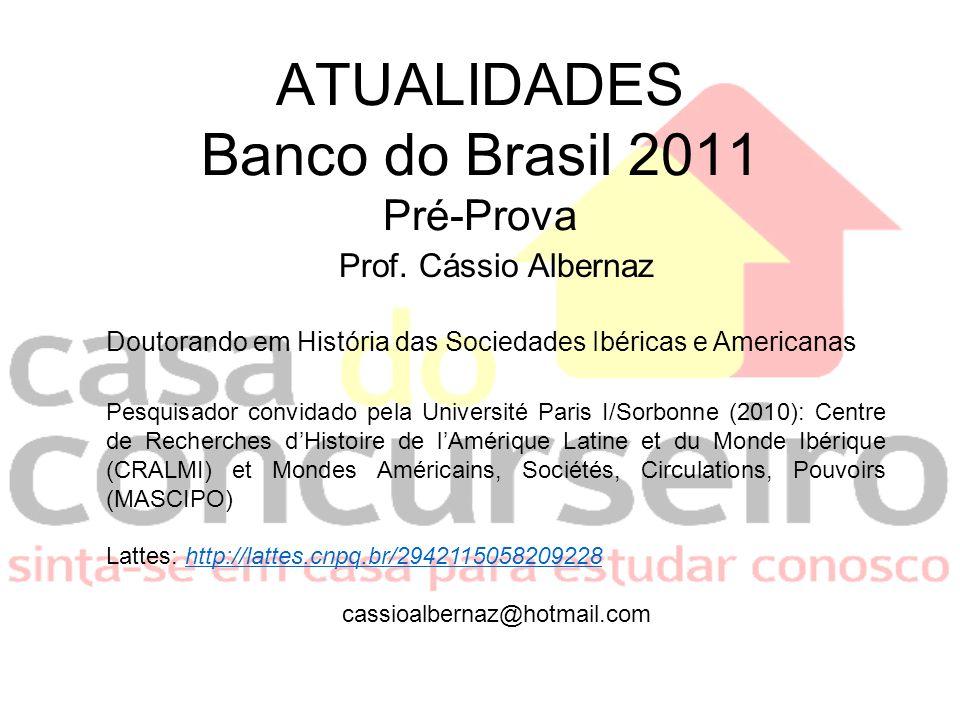 ATUALIDADES Banco do Brasil 2011 Pré-Prova Prof. Cássio Albernaz Doutorando em História das Sociedades Ibéricas e Americanas Pesquisador convidado pel