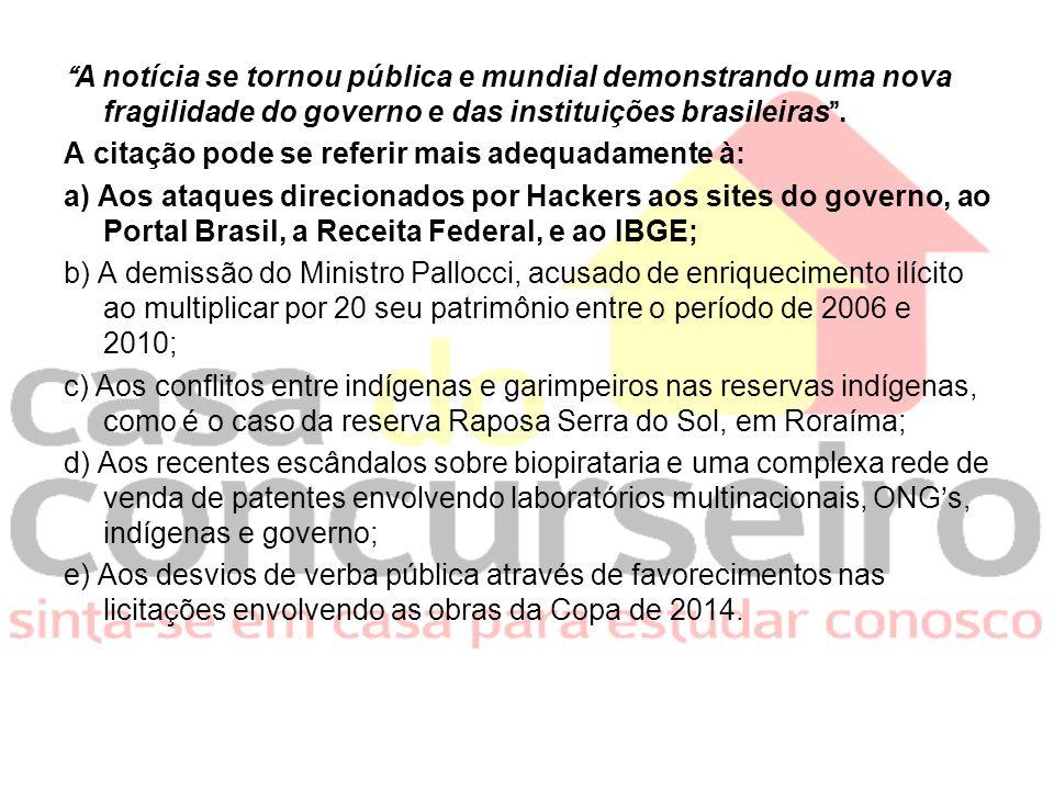 A notícia se tornou pública e mundial demonstrando uma nova fragilidade do governo e das instituições brasileiras. A citação pode se referir mais adeq
