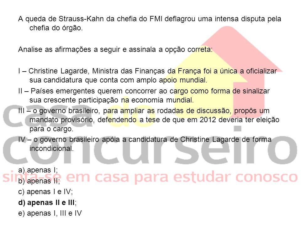 A queda de Strauss-Kahn da chefia do FMI deflagrou uma intensa disputa pela chefia do órgão. Analise as afirmações a seguir e assinala a opção correta