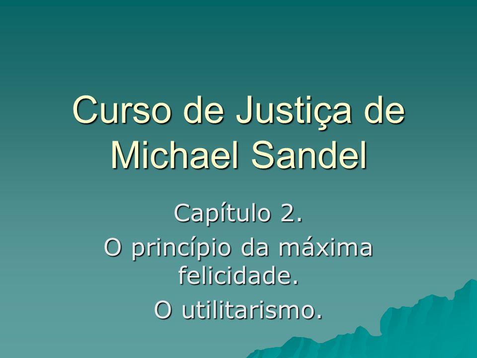Curso de Justiça de Michael Sandel Capítulo 2. O princípio da máxima felicidade. O utilitarismo.