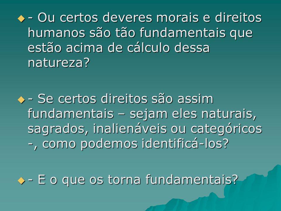 - Ou certos deveres morais e direitos humanos são tão fundamentais que estão acima de cálculo dessa natureza.