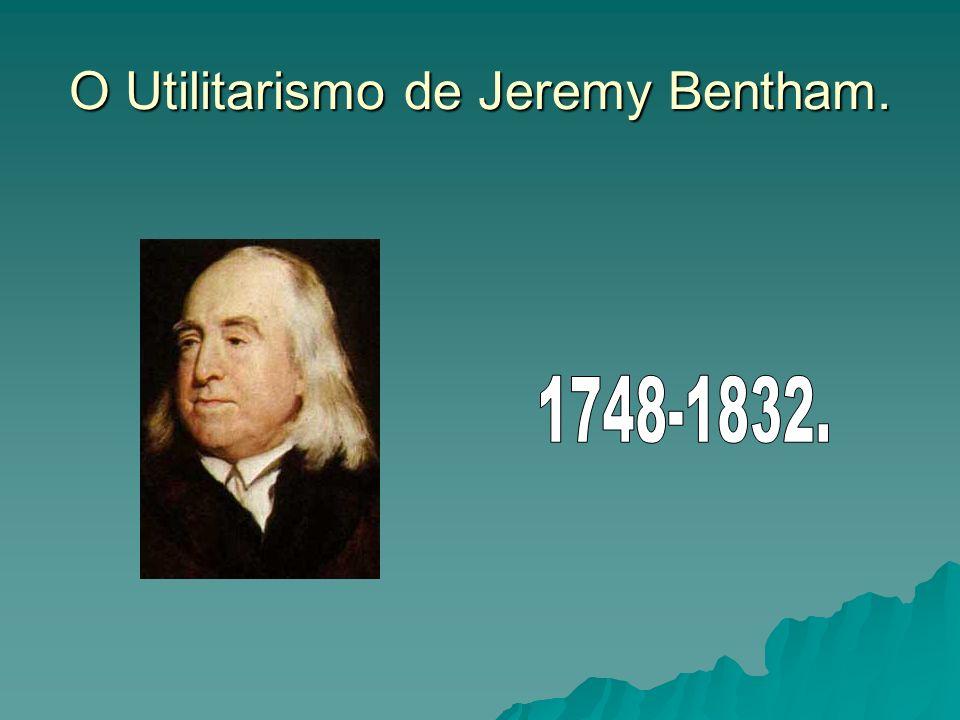 O Utilitarismo de Jeremy Bentham.