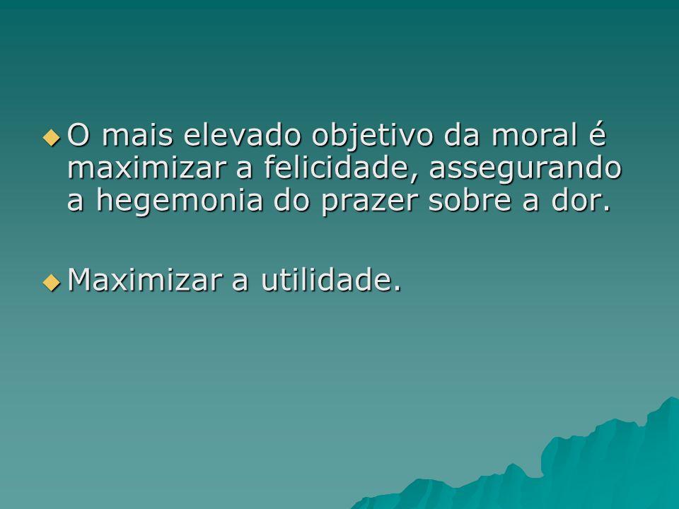 O mais elevado objetivo da moral é maximizar a felicidade, assegurando a hegemonia do prazer sobre a dor. O mais elevado objetivo da moral é maximizar