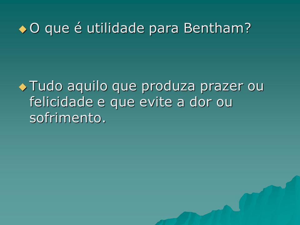 O que é utilidade para Bentham? O que é utilidade para Bentham? Tudo aquilo que produza prazer ou felicidade e que evite a dor ou sofrimento. Tudo aqu