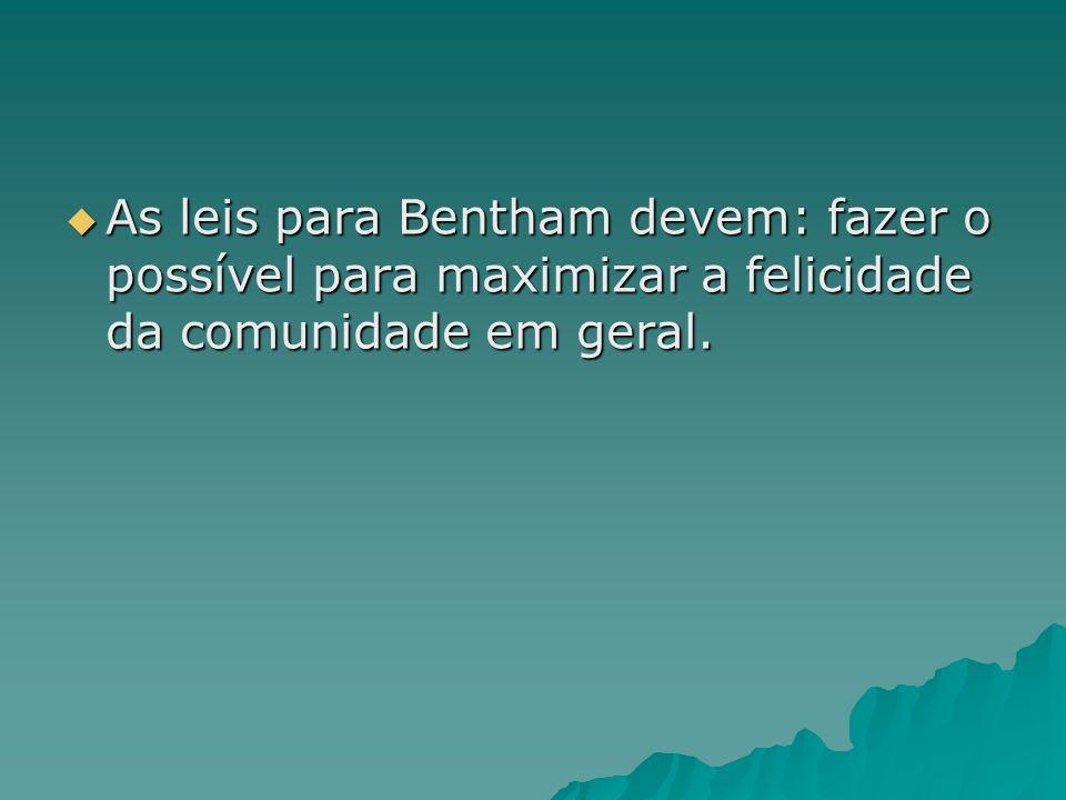 As leis para Bentham devem: fazer o possível para maximizar a felicidade da comunidade em geral. As leis para Bentham devem: fazer o possível para max