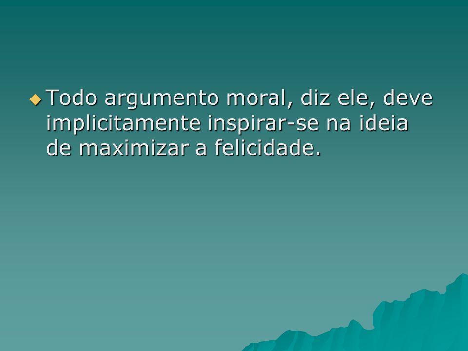 Todo argumento moral, diz ele, deve implicitamente inspirar-se na ideia de maximizar a felicidade. Todo argumento moral, diz ele, deve implicitamente