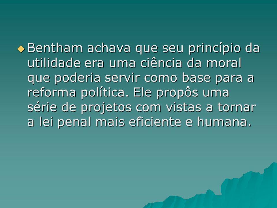 Bentham achava que seu princípio da utilidade era uma ciência da moral que poderia servir como base para a reforma política. Ele propôs uma série de p