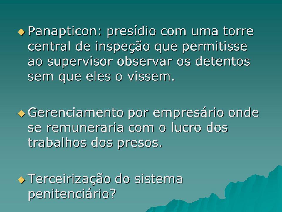 Panapticon: presídio com uma torre central de inspeção que permitisse ao supervisor observar os detentos sem que eles o vissem. Panapticon: presídio c