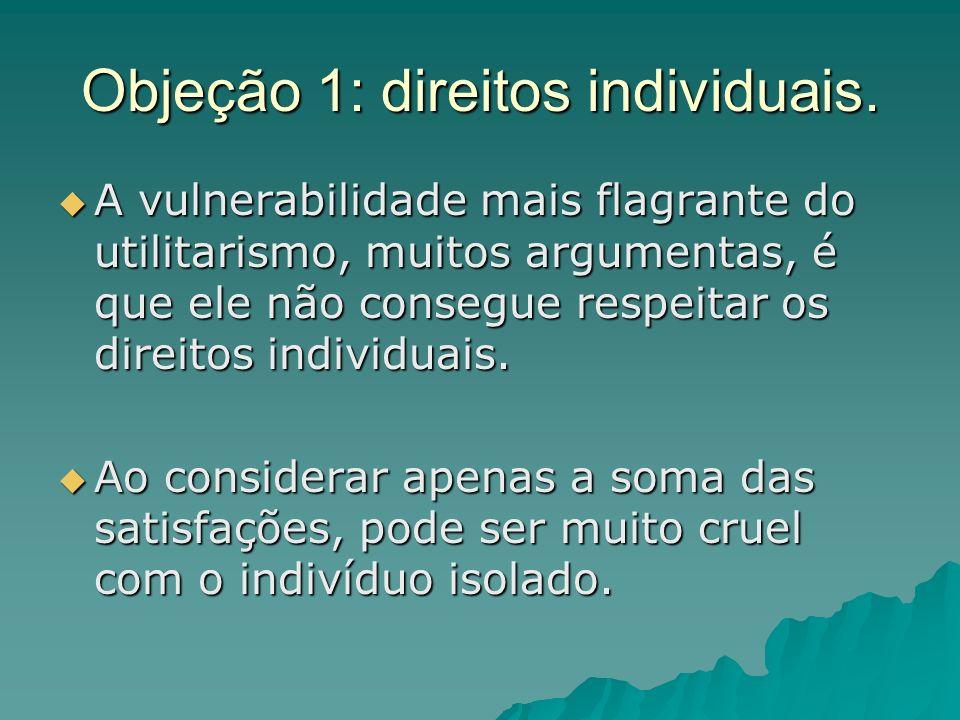 Objeção 1: direitos individuais. A vulnerabilidade mais flagrante do utilitarismo, muitos argumentas, é que ele não consegue respeitar os direitos ind