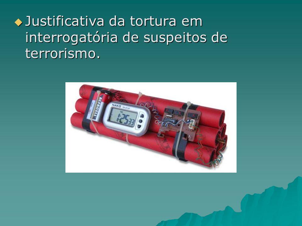 Justificativa da tortura em interrogatória de suspeitos de terrorismo. Justificativa da tortura em interrogatória de suspeitos de terrorismo.
