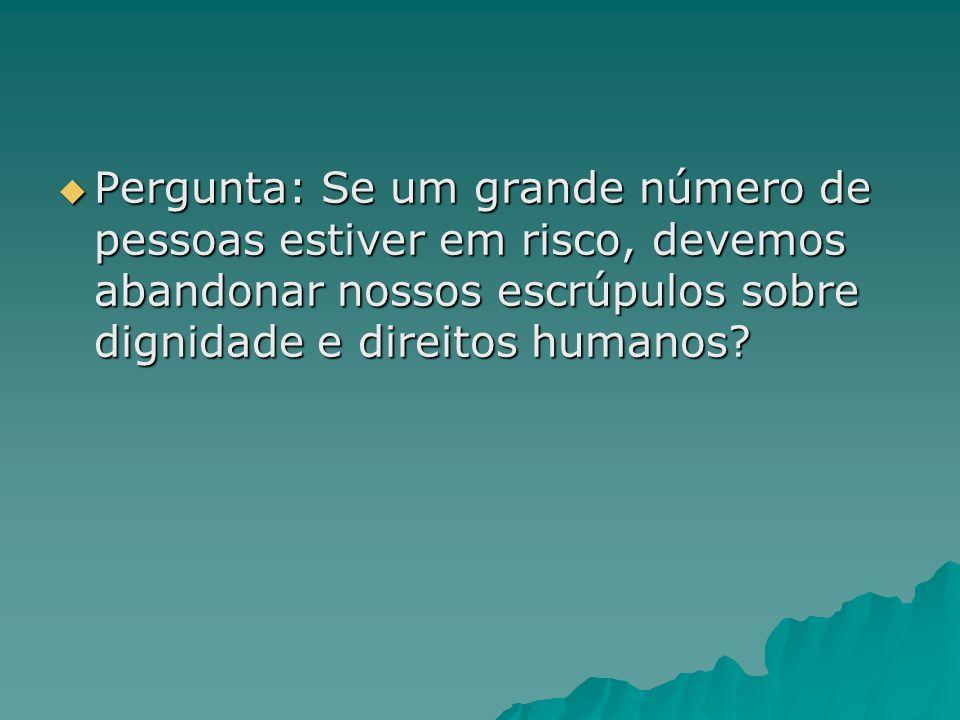 Pergunta: Se um grande número de pessoas estiver em risco, devemos abandonar nossos escrúpulos sobre dignidade e direitos humanos? Pergunta: Se um gra