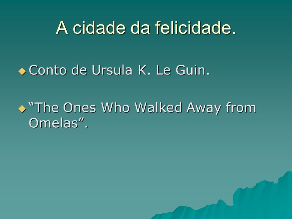 A cidade da felicidade. Conto de Ursula K. Le Guin. Conto de Ursula K. Le Guin. The Ones Who Walked Away from Omelas. The Ones Who Walked Away from Om