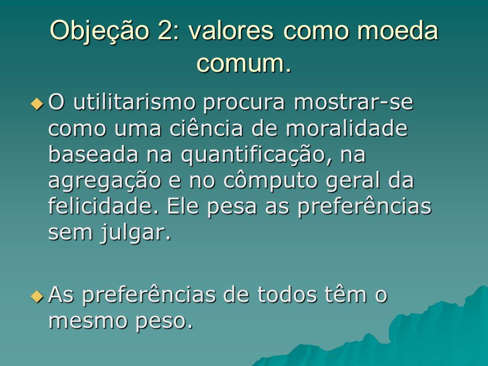 Objeção 2: valores como moeda comum. O utilitarismo procura mostrar-se como uma ciência de moralidade baseada na quantificação, na agregação e no cômp