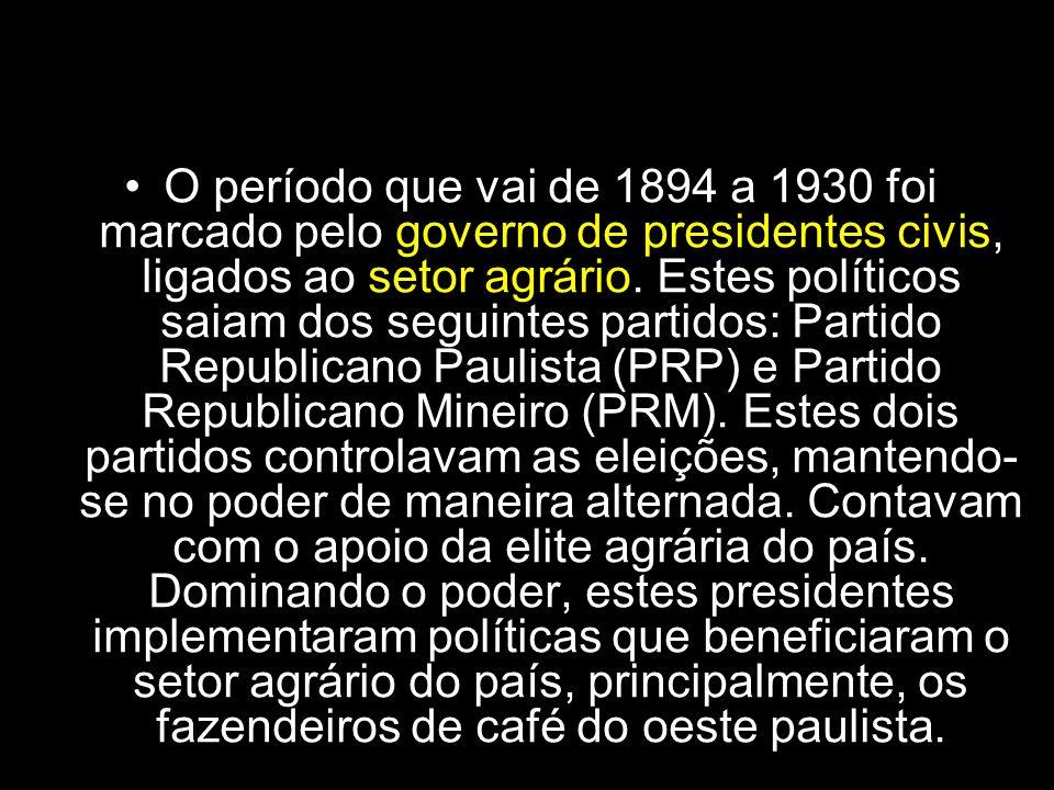 República das Oligarquias O período que vai de 1894 a 1930 foi marcado pelo governo de presidentes civis, ligados ao setor agrário. Estes políticos sa