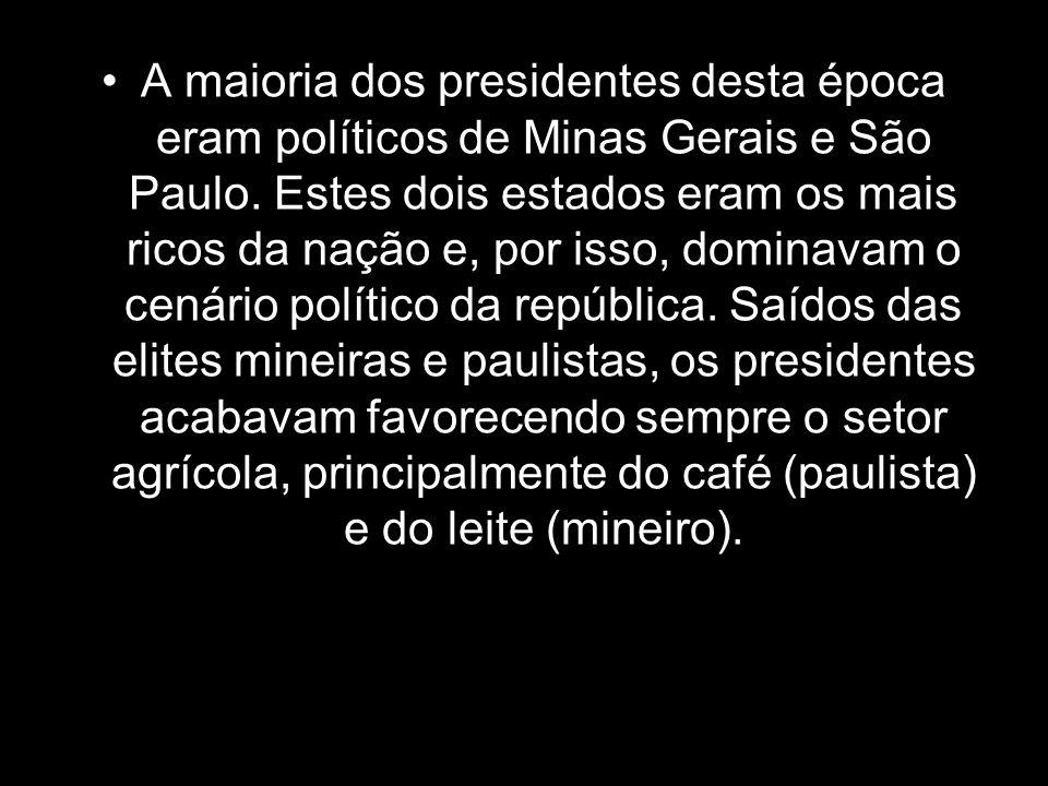 A maioria dos presidentes desta época eram políticos de Minas Gerais e São Paulo. Estes dois estados eram os mais ricos da nação e, por isso, dominava