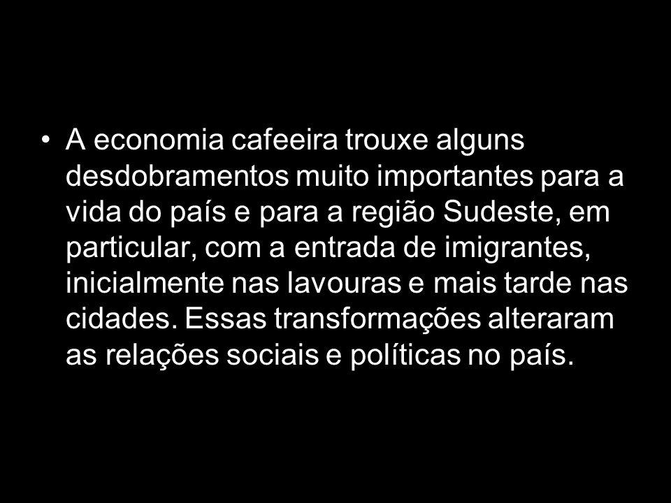 Modernização e exclusão A economia cafeeira trouxe alguns desdobramentos muito importantes para a vida do país e para a região Sudeste, em particular,
