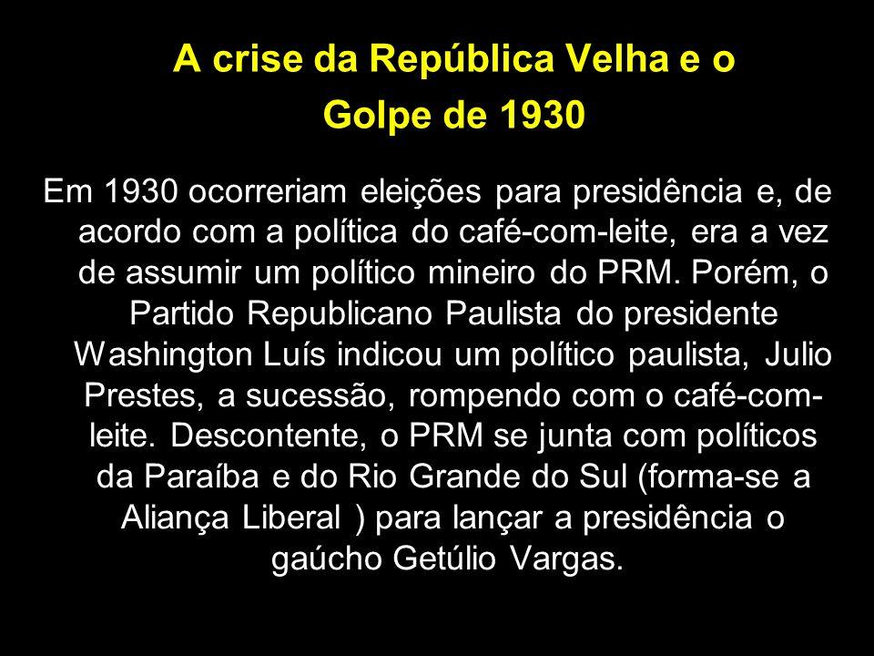A crise da República Velha e o Golpe de 1930 Em 1930 ocorreriam eleições para presidência e, de acordo com a política do café-com-leite, era a vez de
