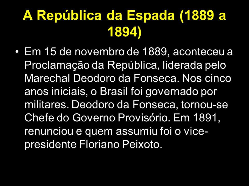 A República da Espada (1889 a 1894) Em 15 de novembro de 1889, aconteceu a Proclamação da República, liderada pelo Marechal Deodoro da Fonseca. Nos ci