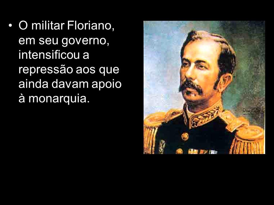 O militar Floriano, em seu governo, intensificou a repressão aos que ainda davam apoio à monarquia.