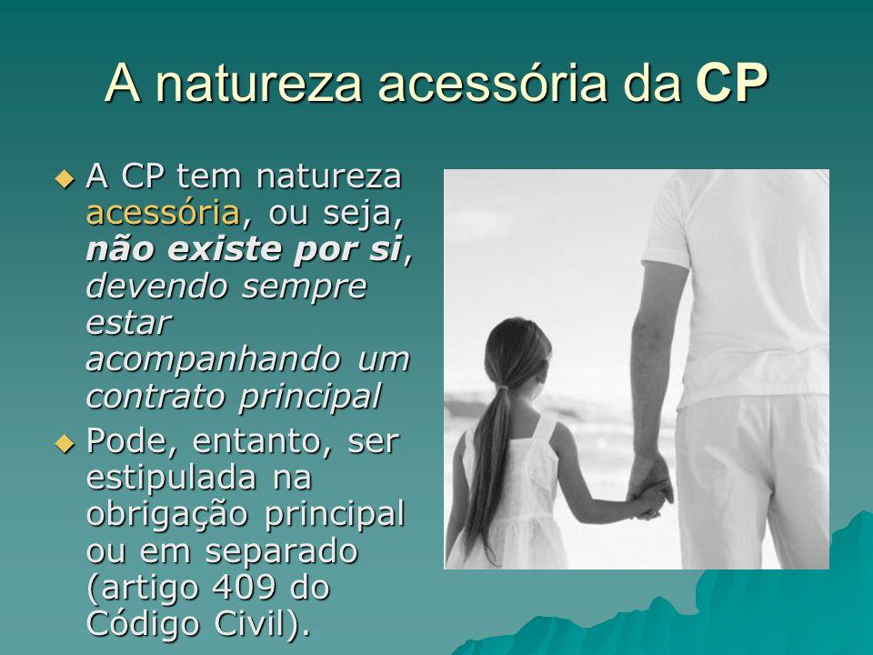A natureza acessória da CP A CP tem natureza acessória, ou seja, não existe por si, devendo sempre estar acompanhando um contrato principal A CP tem n