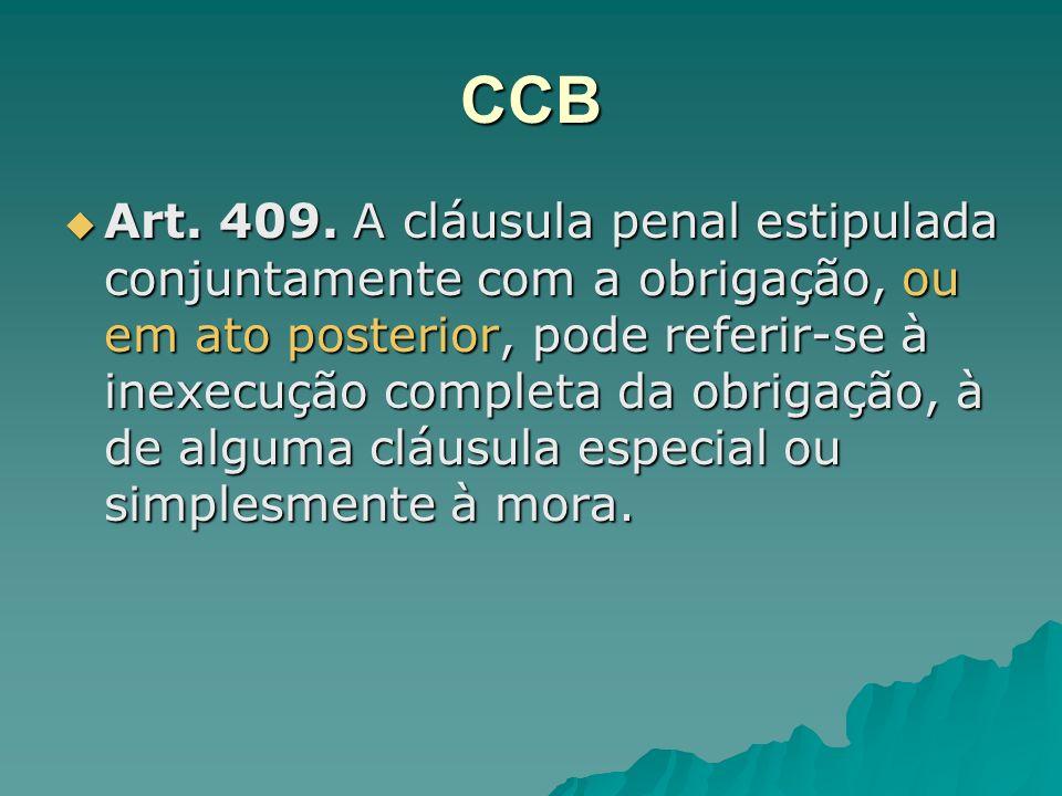 CCB Art. 409. A cláusula penal estipulada conjuntamente com a obrigação, ou em ato posterior, pode referir-se à inexecução completa da obrigação, à de