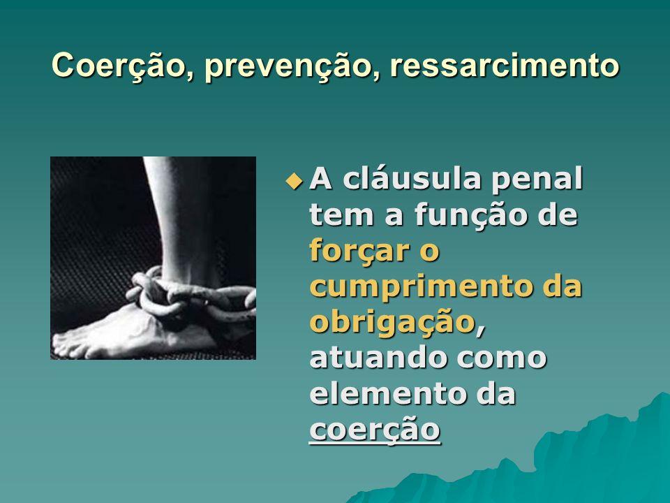 Coerção, prevenção, ressarcimento A cláusula penal tem a função de forçar o cumprimento da obrigação, atuando como elemento da coerção A cláusula pena