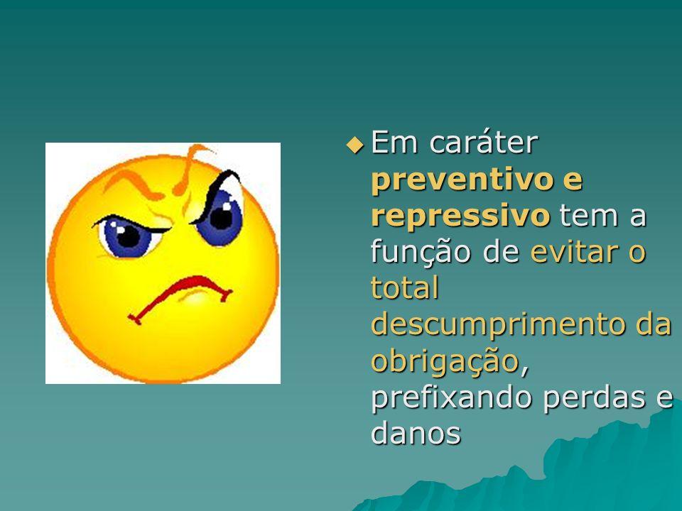 Em caráter preventivo e repressivo tem a função de evitar o total descumprimento da obrigação, prefixando perdas e danos Em caráter preventivo e repre