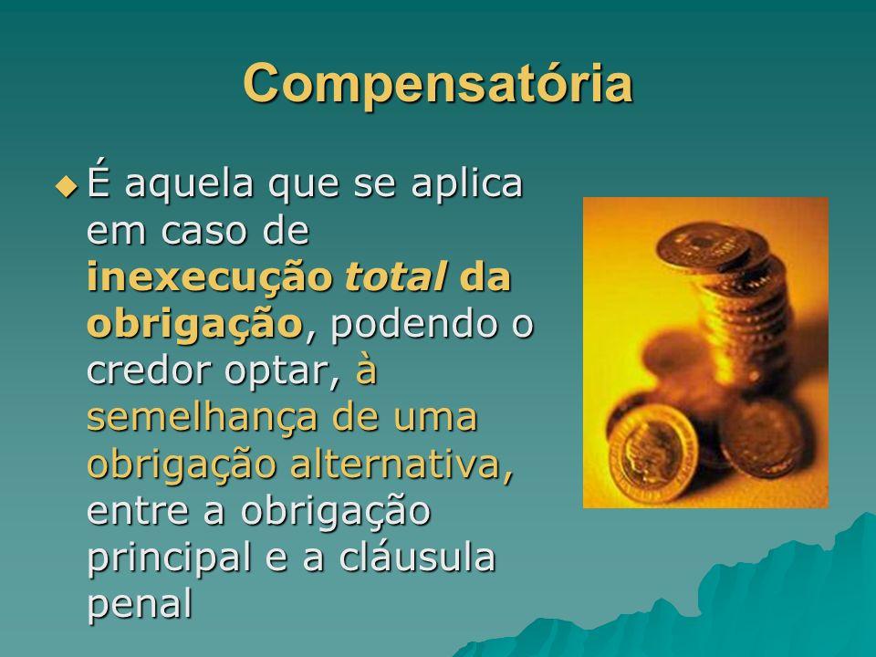 Compensatória É aquela que se aplica em caso de inexecução total da obrigação, podendo o credor optar, à semelhança de uma obrigação alternativa, entr