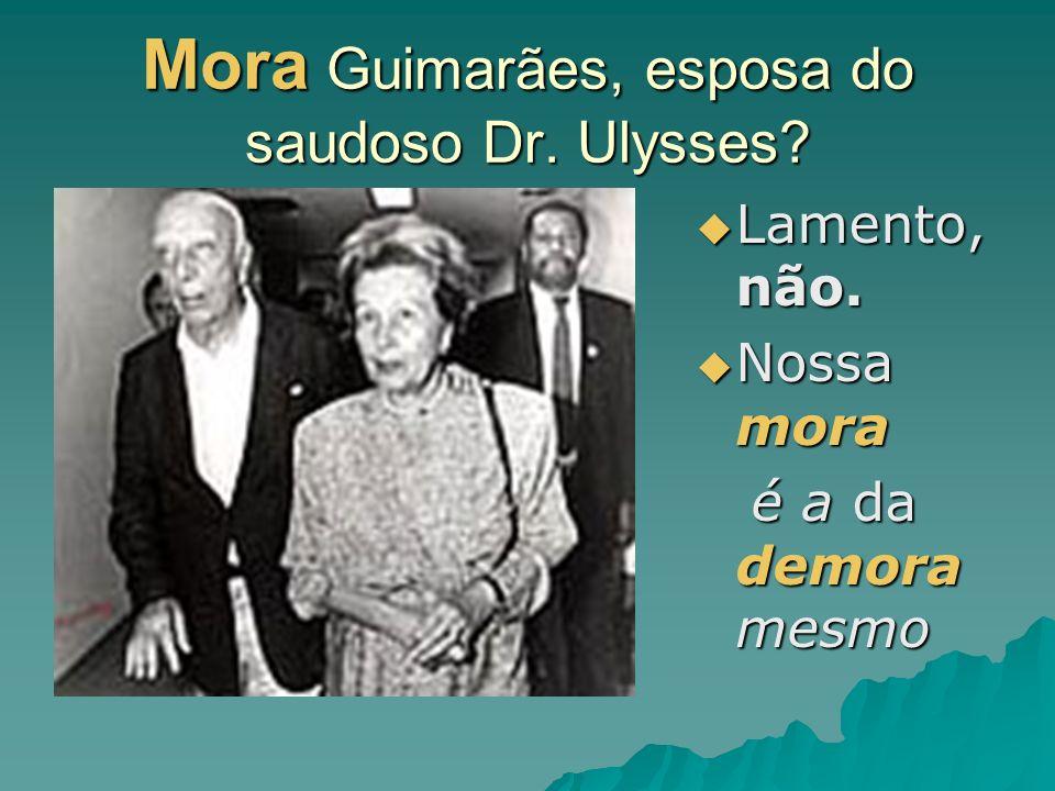 Mora Guimarães, esposa do saudoso Dr. Ulysses? Lamento, não. Lamento, não. Nossa mora Nossa mora é a da demora mesmo é a da demora mesmo