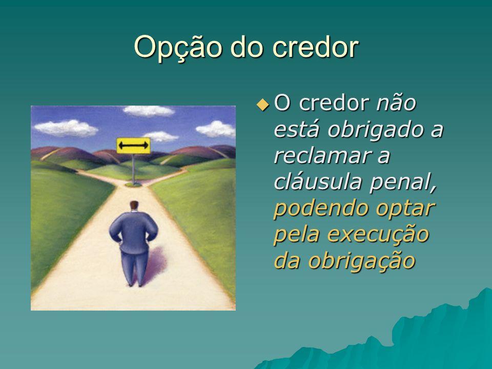 Opção do credor O credor não está obrigado a reclamar a cláusula penal, podendo optar pela execução da obrigação O credor não está obrigado a reclamar
