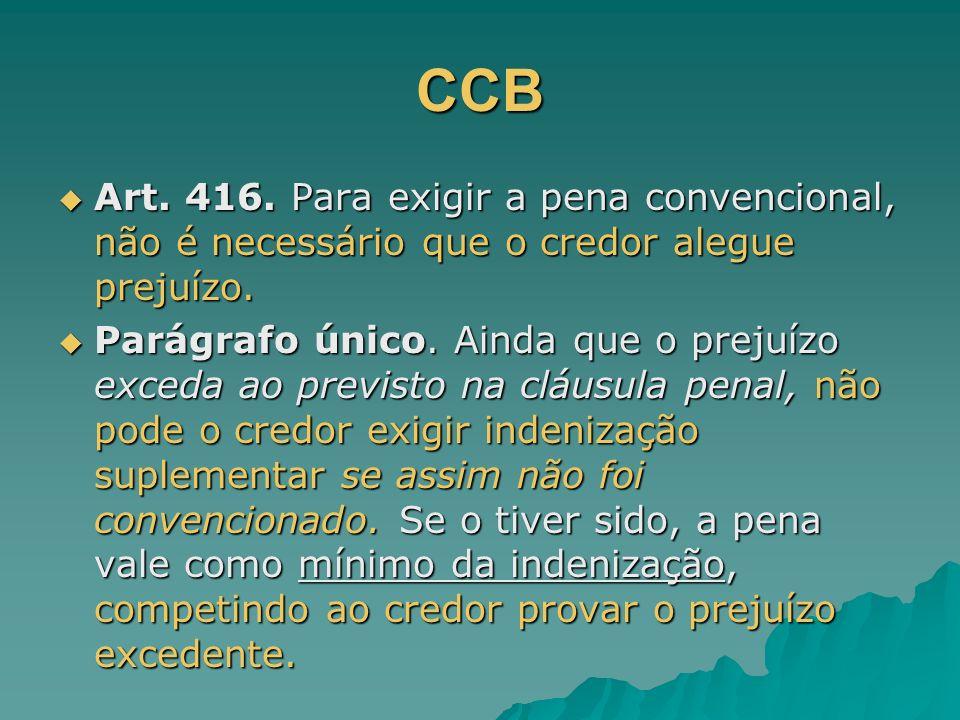 CCB Art. 416. Para exigir a pena convencional, não é necessário que o credor alegue prejuízo. Art. 416. Para exigir a pena convencional, não é necessá