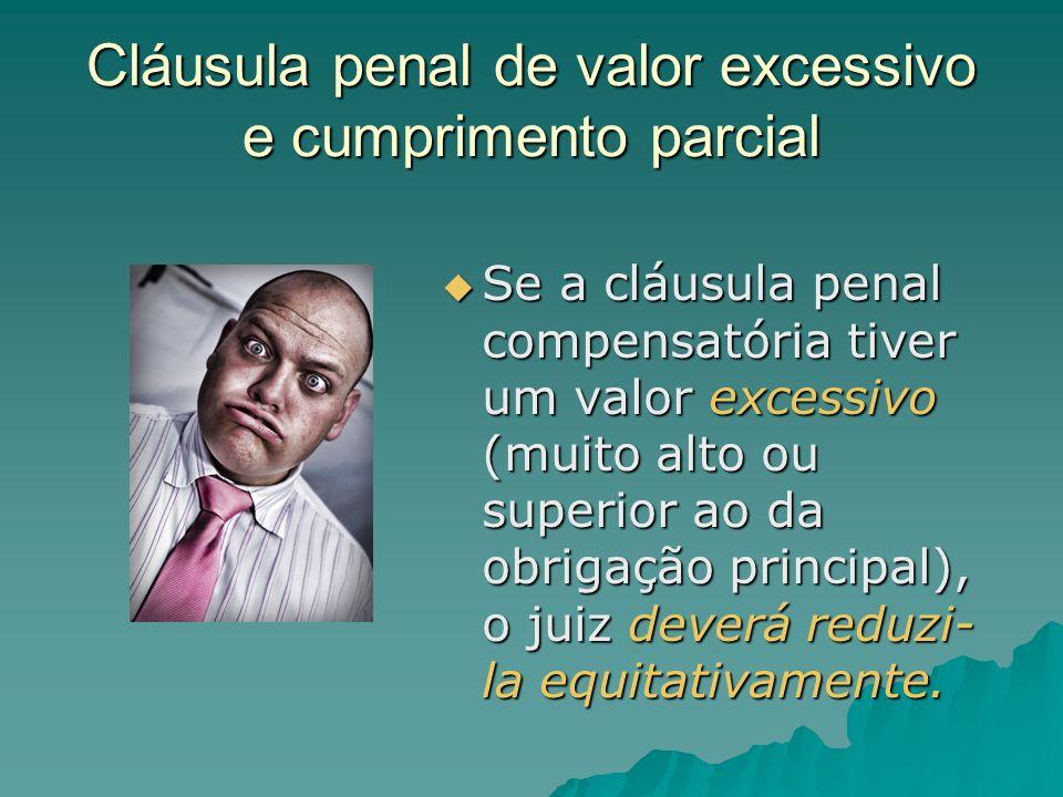 Cláusula penal de valor excessivo e cumprimento parcial Se a cláusula penal compensatória tiver um valor excessivo (muito alto ou superior ao da obrig