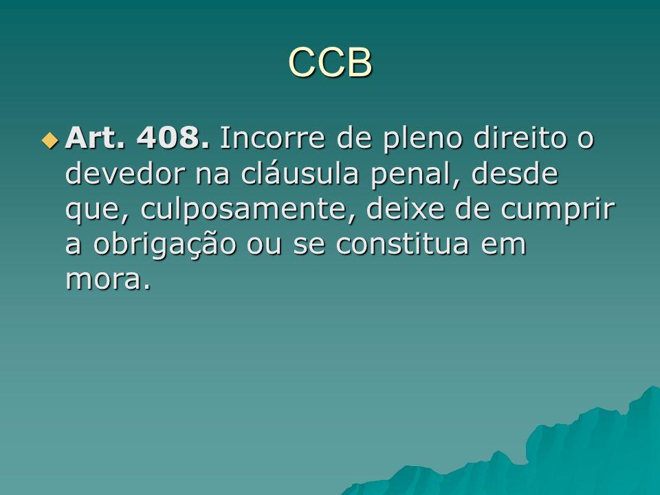 CCB Art. 408. Incorre de pleno direito o devedor na cláusula penal, desde que, culposamente, deixe de cumprir a obrigação ou se constitua em mora. Art