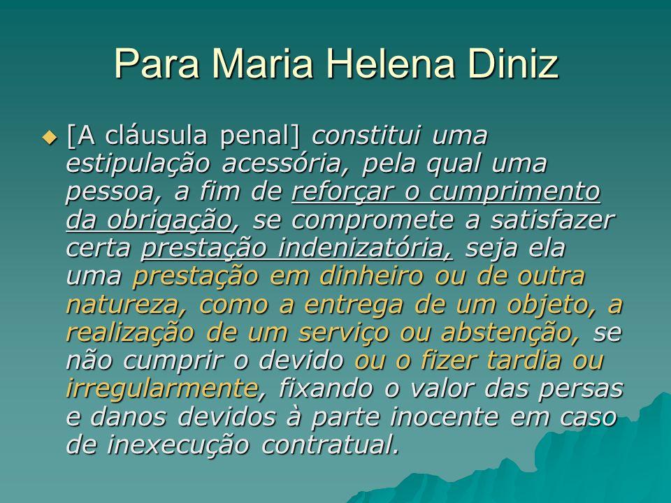Para Maria Helena Diniz [A cláusula penal] constitui uma estipulação acessória, pela qual uma pessoa, a fim de reforçar o cumprimento da obrigação, se