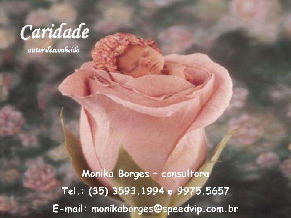 Caridade autor desconhcido Monika Borges – consultora Tel.: (35) 3593.1994 e 9975.5657 E-mail: monikaborges@speedvip.com.br