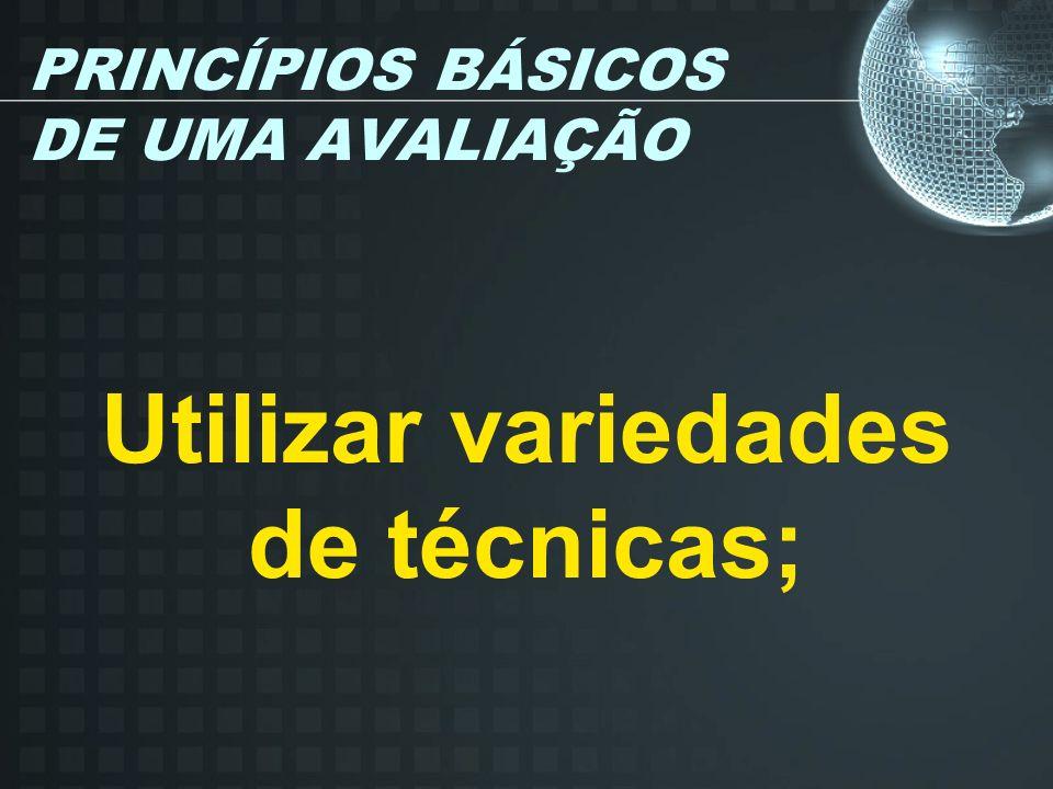 PRINCÍPIOS BÁSICOS DE UMA AVALIAÇÃO Utilizar variedades de técnicas;
