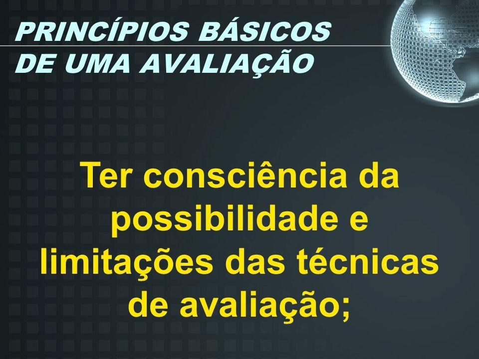 PRINCÍPIOS BÁSICOS DE UMA AVALIAÇÃO Ter consciência da possibilidade e limitações das técnicas de avaliação;
