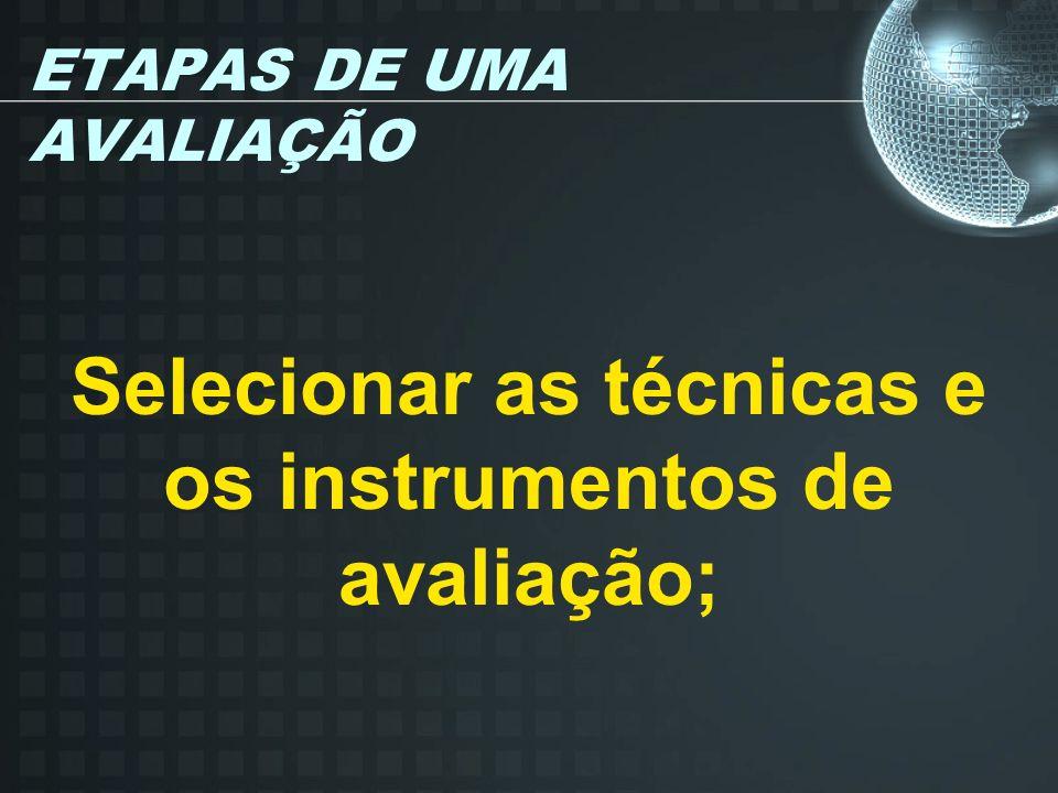 ETAPAS DE UMA AVALIAÇÃO Selecionar as técnicas e os instrumentos de avaliação;