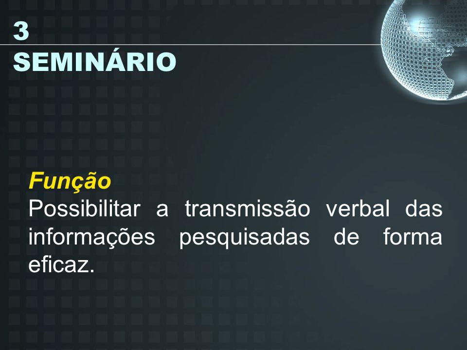 3 SEMINÁRIO Função Possibilitar a transmissão verbal das informações pesquisadas de forma eficaz.