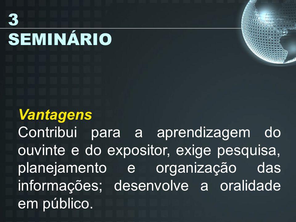 3 SEMINÁRIO Vantagens Contribui para a aprendizagem do ouvinte e do expositor, exige pesquisa, planejamento e organização das informações; desenvolve a oralidade em público.