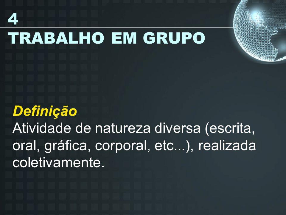 4 TRABALHO EM GRUPO Definição Atividade de natureza diversa (escrita, oral, gráfica, corporal, etc...), realizada coletivamente.