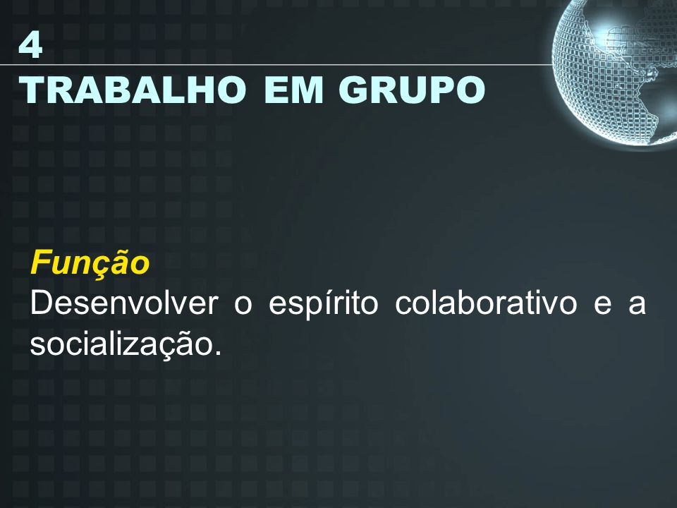 4 TRABALHO EM GRUPO Função Desenvolver o espírito colaborativo e a socialização.