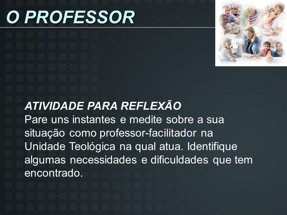 O PROFESSOR ATIVIDADE PARA REFLEXÃO Pare uns instantes e medite sobre a sua situação como professor-facilitador na Unidade Teológica na qual atua.