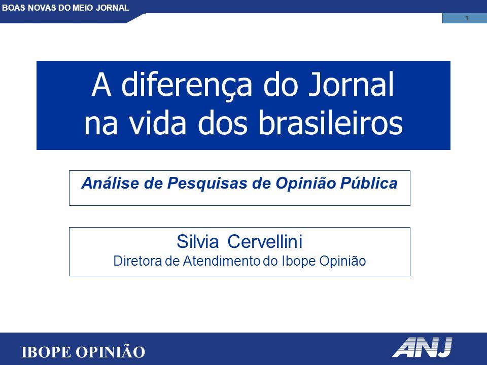 BOAS NOVAS DO MEIO JORNAL 1 A diferença do Jornal na vida dos brasileiros IBOPE OPINIÃO Silvia Cervellini Diretora de Atendimento do Ibope Opinião Análise de Pesquisas de Opinião Pública
