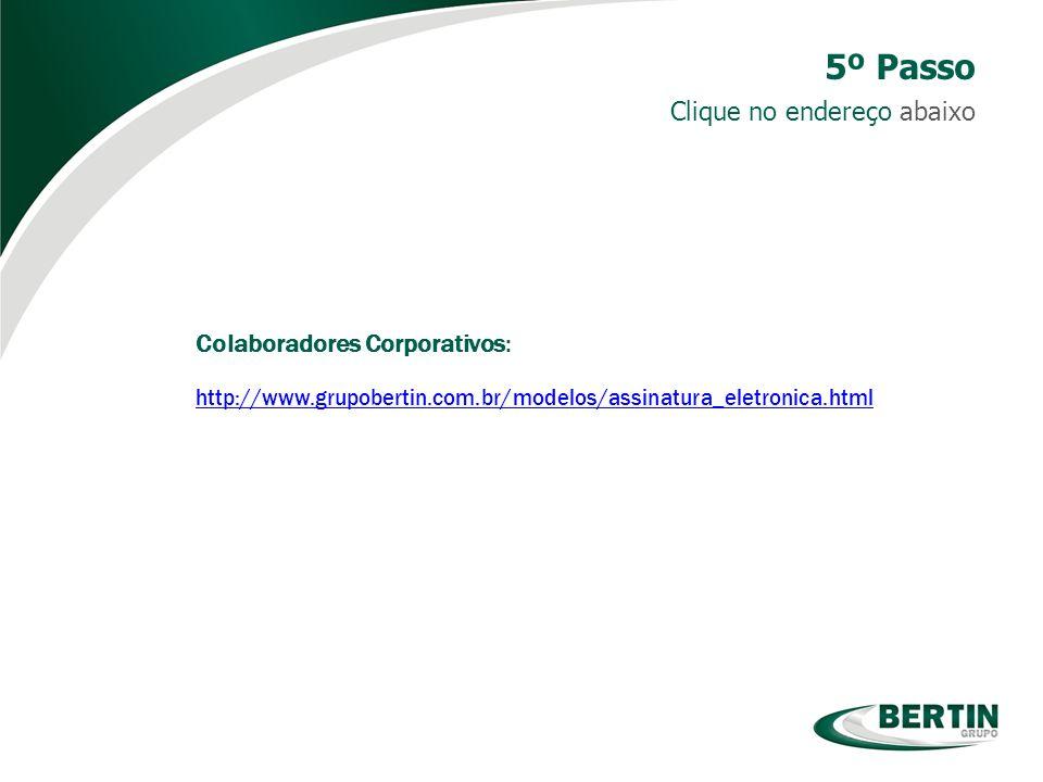 Colaboradores Corporativos: http://www.grupobertin.com.br/modelos/assinatura_eletronica.html Clique no endereço abaixo 5º Passo
